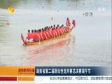 [湖南新闻联播]湖南省第二届群众性龙舟赛总决赛端午节