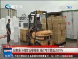 台湾智库下调台经济增长率预期 预计今年增长3.04%