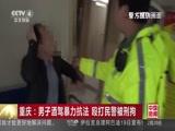 [中国新闻]重庆:男子酒驾暴力抗法 殴打民警被刑拘