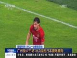 [午夜新闻]亚冠联赛八分之一决赛首回合 广州恒大主场1比0战胜日本鹿岛鹿角