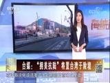 """[海峡两岸]台媒:""""拥美抗陆""""将置台湾于险境"""