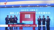 [广东新闻联播]国际人才交流和创新中心云浮区域中心正式成立