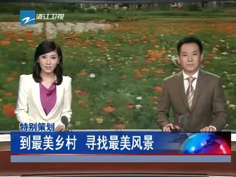 [浙江新闻联播]特别策划 到最美乡村 寻找最美风景 20130613