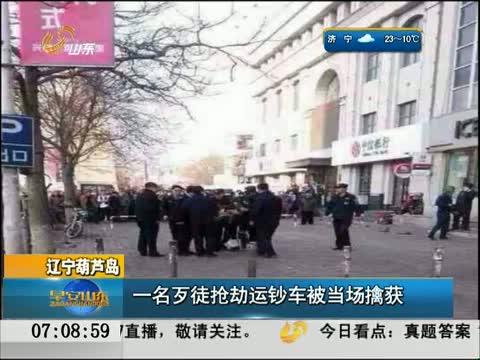 [早安山东]辽宁葫芦岛 一名歹徒抢劫运钞车被当场擒获