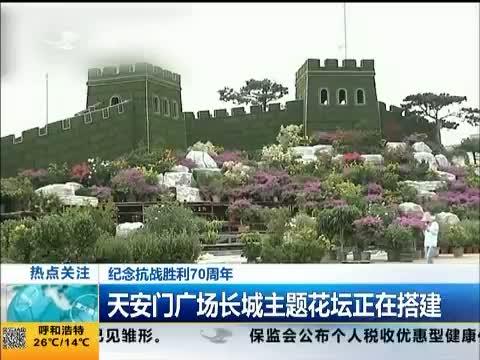 热点关注 纪念抗战胜利70周年 天安门广场长城主题花坛正在搭建