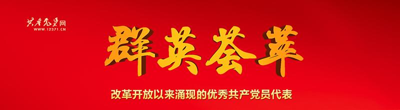 """点击进入""""群英荟萃——改革开放以来涌现的优秀共产党员代表""""专题"""