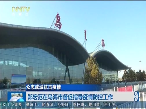 [内蒙古新闻联播]众志成城抗击疫情 郑宏范在乌海市督促指导疫情防控工作
