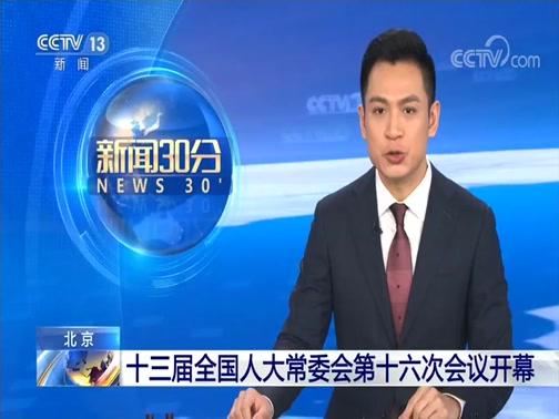 [新闻30分]北京 十三届全国人大常委会第十六次会议开幕