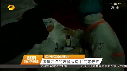 [湖南新闻联播]医疗湘军奋战湖北 凌晨四点的方舱医院 我们来守护