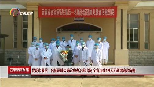 [云南新闻联播]昆明市最后一名新冠肺炎确诊患者治愈出院 全省连续14天无新增确诊病例