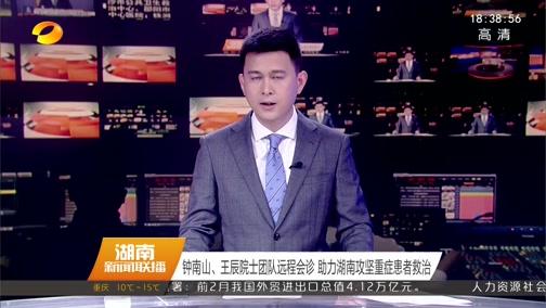[湖南新闻联播]钟南山、王辰院士团队远程会诊 助力湖南攻坚重症患者救治