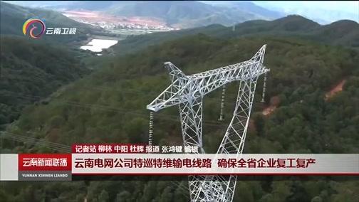 [云南新闻联播]云南电网公司特巡特维输电线路 确保全省企业复工复产