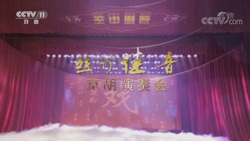 《CCTV空中剧院》 20200731 丝竹佳音京胡演奏会
