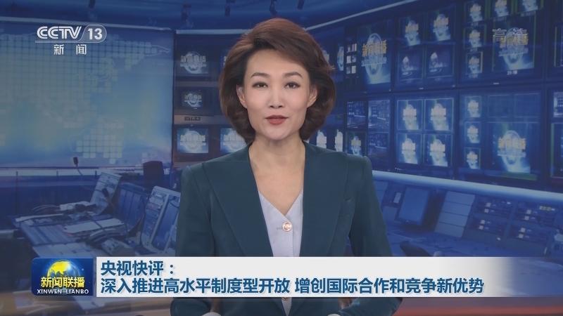央视快评:深入推进高水平制度型开放 增创国际合作和竞争新优势