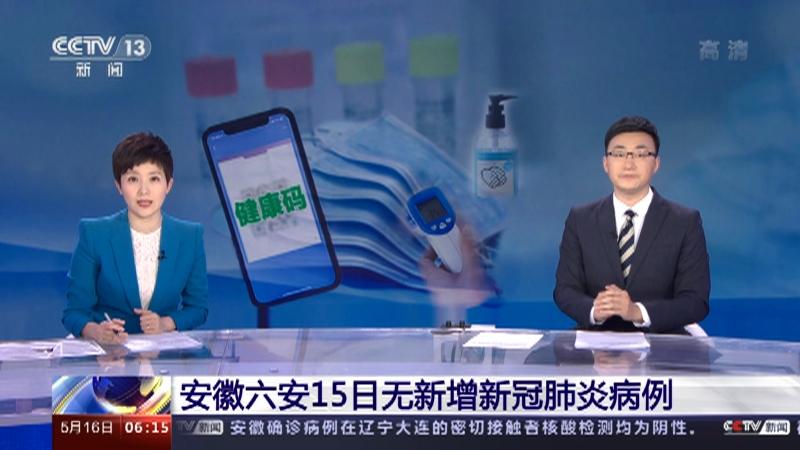 [朝闻天下]安徽六安15日无新增新冠肺炎病例央视网2021年05月16日06:21